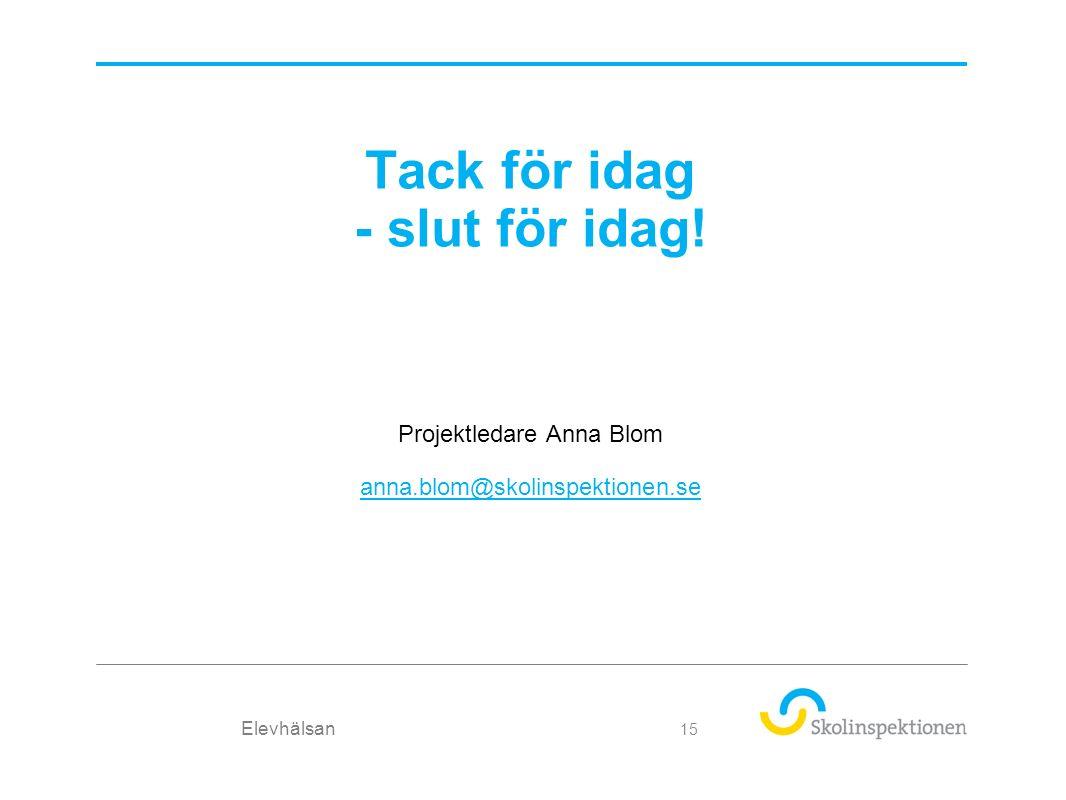 Tack för idag - slut för idag! Projektledare Anna Blom anna.blom@skolinspektionen.se Elevhälsan 15