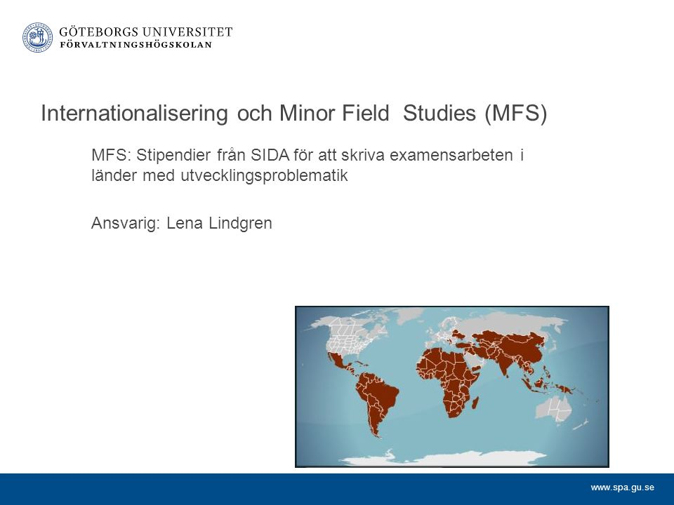 www.spa.gu.se Internationalisering och Minor Field Studies (MFS) MFS: Stipendier från SIDA för att skriva examensarbeten i länder med utvecklingsproblematik Ansvarig: Lena Lindgren