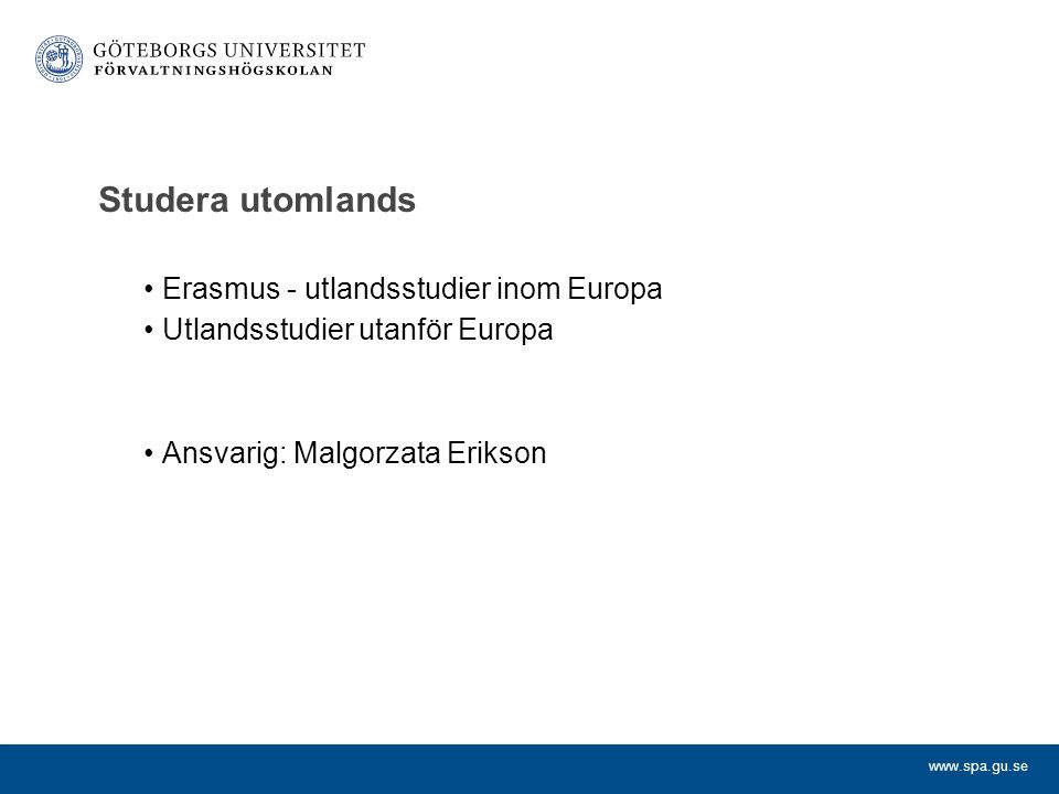 www.spa.gu.se Studera utomlands Erasmus - utlandsstudier inom Europa Utlandsstudier utanför Europa Ansvarig: Malgorzata Erikson