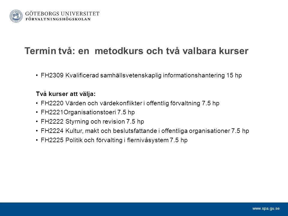 www.spa.gu.se Termin två: en metodkurs och två valbara kurser FH2309 Kvalificerad samhällsvetenskaplig informationshantering 15 hp Två kurser att välja: FH2220 Värden och värdekonflikter i offentlig förvaltning 7.5 hp FH2221Organisationstoeri 7.5 hp FH2222 Styrning och revision 7.5 hp FH2224 Kultur, makt och beslutsfattande i offentliga organisationer 7.5 hp FH2225 Politik och förvalting i flernivåsystem 7.5 hp