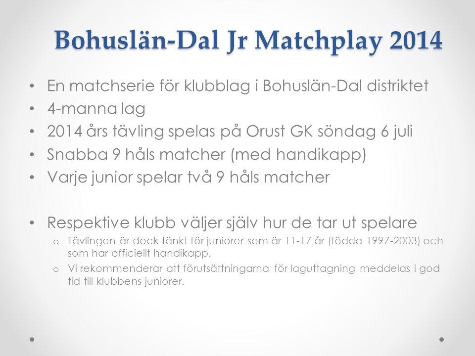 Bohuslän-Dal Jr Matchplay 2014 En matchserie för klubblag i Bohuslän-Dal distriktet 4-manna lag 2014 års tävling spelas på Orust GK söndag 6 juli Snabba 9 håls matcher (med handikapp) Varje junior spelar två 9 håls matcher Respektive klubb väljer själv hur de tar ut spelare o Tävlingen är dock tänkt för juniorer som är 11-17 år (födda 1997-2003) och som har officiellt handikapp.
