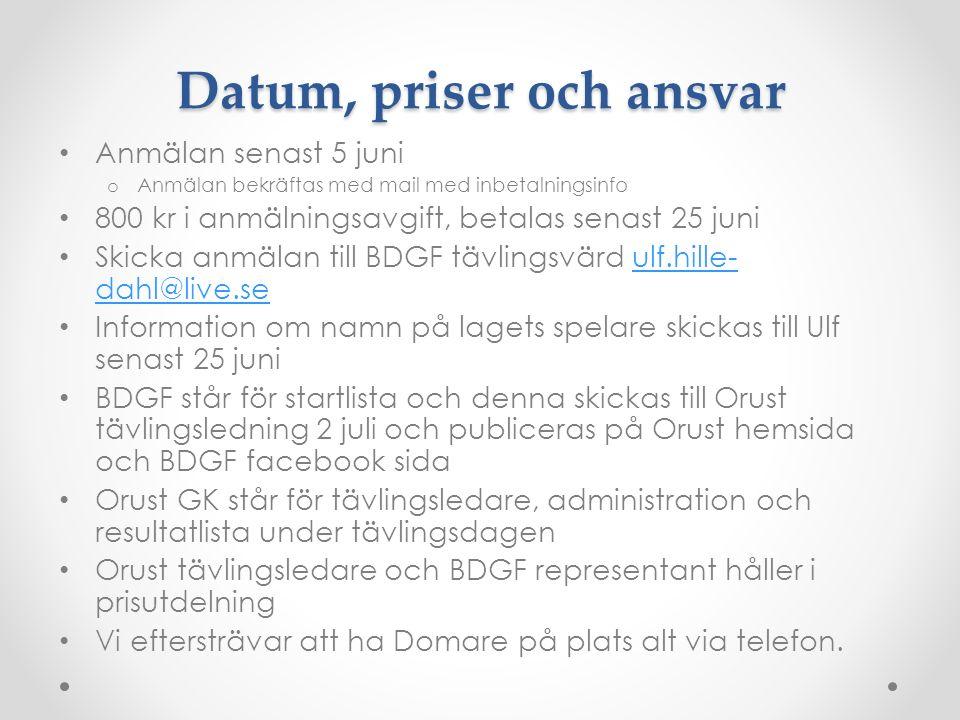 Anmälan senast 5 juni o Anmälan bekräftas med mail med inbetalningsinfo 800 kr i anmälningsavgift, betalas senast 25 juni Skicka anmälan till BDGF tävlingsvärd ulf.hille- dahl@live.seulf.hille- dahl@live.se Information om namn på lagets spelare skickas till Ulf senast 25 juni BDGF står för startlista och denna skickas till Orust tävlingsledning 2 juli och publiceras på Orust hemsida och BDGF facebook sida Orust GK står för tävlingsledare, administration och resultatlista under tävlingsdagen Orust tävlingsledare och BDGF representant håller i prisutdelning Vi eftersträvar att ha Domare på plats alt via telefon.