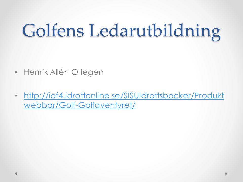 Golfens Ledarutbildning Henrik Allén Oltegen http://iof4.idrottonline.se/SISUIdrottsbocker/Produkt webbar/Golf-Golfaventyret/ http://iof4.idrottonline.se/SISUIdrottsbocker/Produkt webbar/Golf-Golfaventyret/