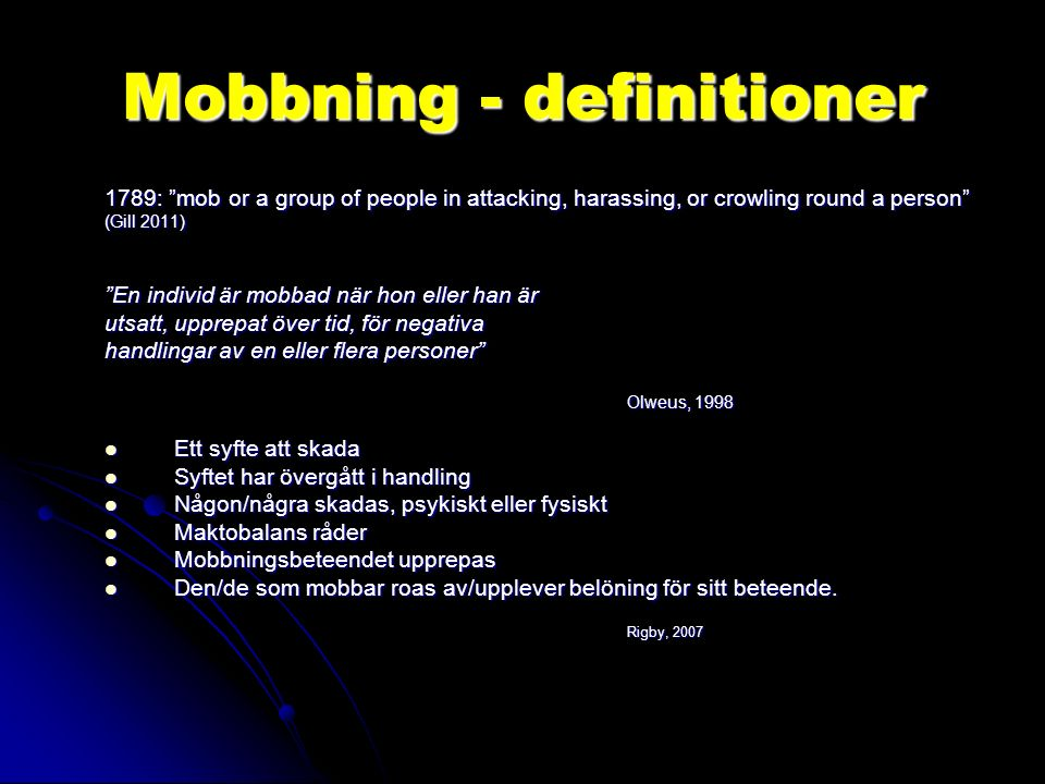 "Mobbning - definitioner 1789: ""mob or a group of people in attacking, harassing, or crowling round a person"" (Gill 2011) ""En individ är mobbad när hon"