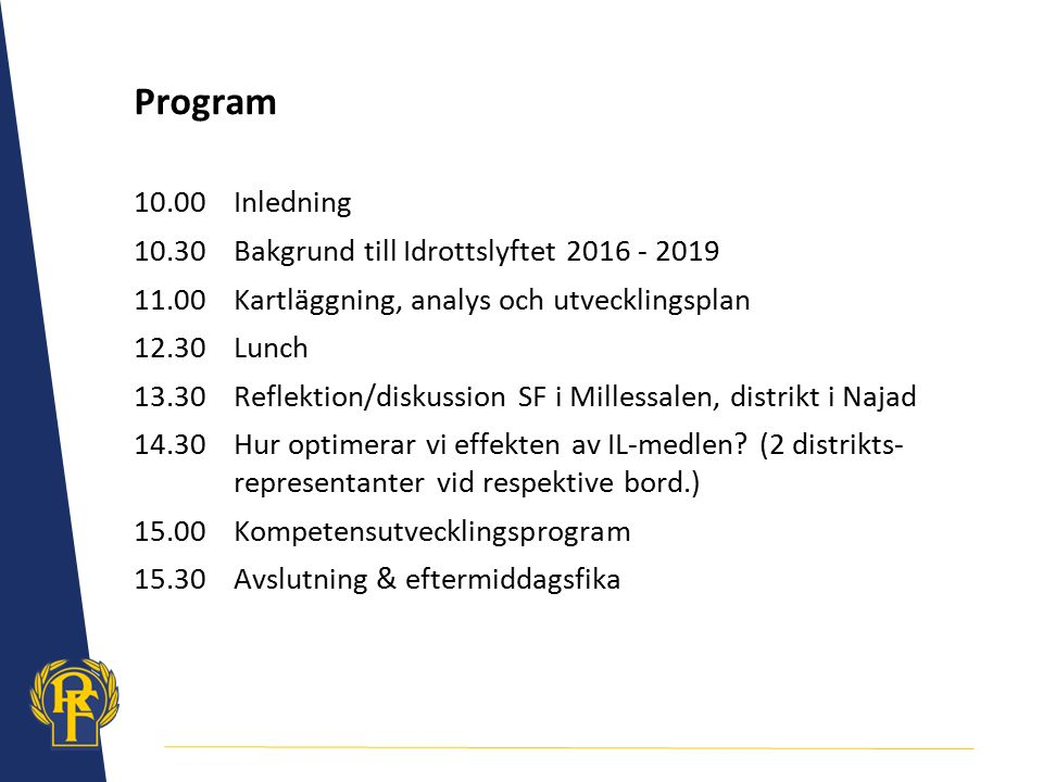 Program 10.00Inledning 10.30Bakgrund till Idrottslyftet 2016 - 2019 11.00Kartläggning, analys och utvecklingsplan 12.30Lunch 13.30Reflektion/diskussion SF i Millessalen, distrikt i Najad 14.30Hur optimerar vi effekten av IL-medlen.