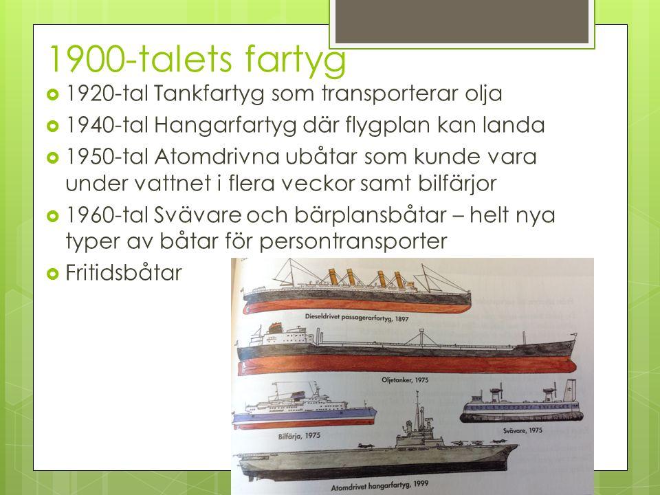 1900-talets fartyg  1920-tal Tankfartyg som transporterar olja  1940-tal Hangarfartyg där flygplan kan landa  1950-tal Atomdrivna ubåtar som kunde vara under vattnet i flera veckor samt bilfärjor  1960-tal Svävare och bärplansbåtar – helt nya typer av båtar för persontransporter  Fritidsbåtar