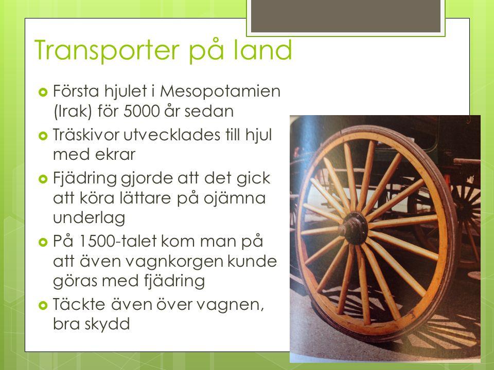 Transporter på land  Första hjulet i Mesopotamien (Irak) för 5000 år sedan  Träskivor utvecklades till hjul med ekrar  Fjädring gjorde att det gick att köra lättare på ojämna underlag  På 1500-talet kom man på att även vagnkorgen kunde göras med fjädring  Täckte även över vagnen, bra skydd