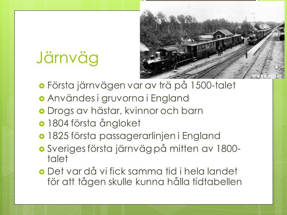 Järnväg  Första järnvägen var av trä på 1500-talet  Användes i gruvorna i England  Drogs av hästar, kvinnor och barn  1804 första ångloket  1825 första passagerarlinjen i England  Sveriges första järnväg på mitten av 1800- talet  Det var då vi fick samma tid i hela landet för att tågen skulle kunna hålla tidtabellen