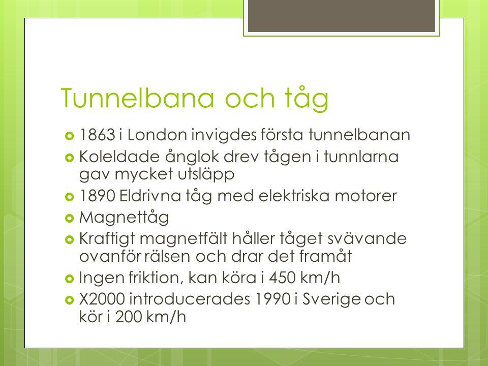 Tunnelbana och tåg  1863 i London invigdes första tunnelbanan  Koleldade ånglok drev tågen i tunnlarna gav mycket utsläpp  1890 Eldrivna tåg med elektriska motorer  Magnettåg  Kraftigt magnetfält håller tåget svävande ovanför rälsen och drar det framåt  Ingen friktion, kan köra i 450 km/h  X2000 introducerades 1990 i Sverige och kör i 200 km/h