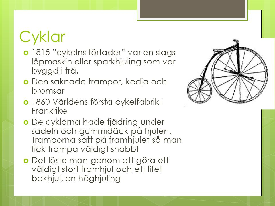 """Cyklar  1815 """"cykelns förfader"""" var en slags löpmaskin eller sparkhjuling som var byggd i trä.  Den saknade trampor, kedja och bromsar  1860 Världe"""