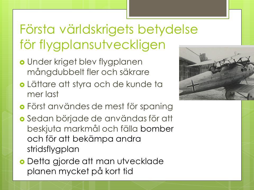 Första världskrigets betydelse för flygplansutveckligen  Under kriget blev flygplanen mångdubbelt fler och säkrare  Lättare att styra och de kunde t