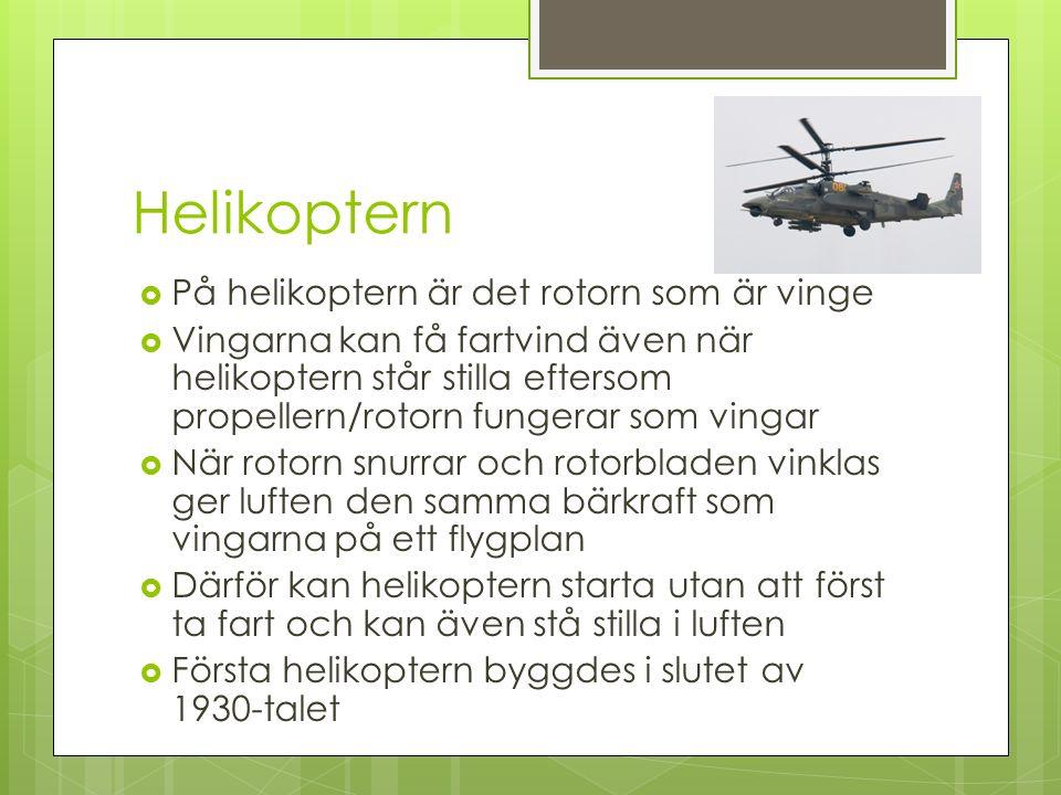 Helikoptern  På helikoptern är det rotorn som är vinge  Vingarna kan få fartvind även när helikoptern står stilla eftersom propellern/rotorn fungerar som vingar  När rotorn snurrar och rotorbladen vinklas ger luften den samma bärkraft som vingarna på ett flygplan  Därför kan helikoptern starta utan att först ta fart och kan även stå stilla i luften  Första helikoptern byggdes i slutet av 1930-talet