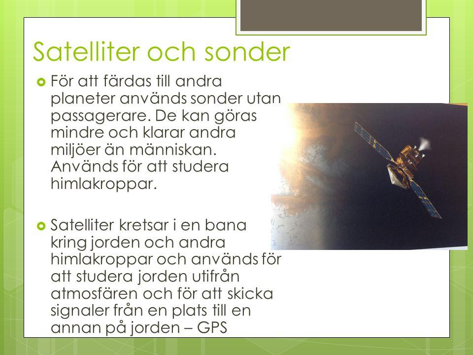 Satelliter och sonder  För att färdas till andra planeter används sonder utan passagerare. De kan göras mindre och klarar andra miljöer än människan.