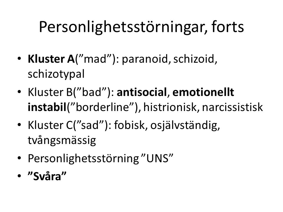 Personlighetsstörningar, forts Kluster A( mad ): paranoid, schizoid, schizotypal Kluster B( bad ): antisocial, emotionellt instabil( borderline ), histrionisk, narcissistisk Kluster C( sad ): fobisk, osjälvständig, tvångsmässig Personlighetsstörning UNS Svåra