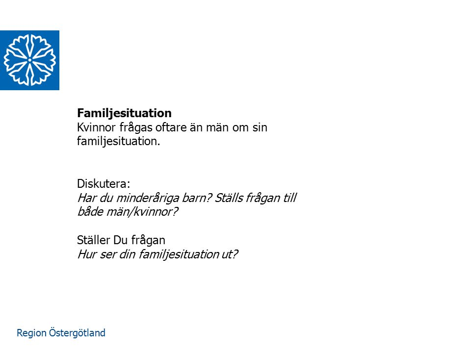 Region Östergötland Familjesituation Kvinnor frågas oftare än män om sin familjesituation. Diskutera: Har du minderåriga barn? Ställs frågan till både