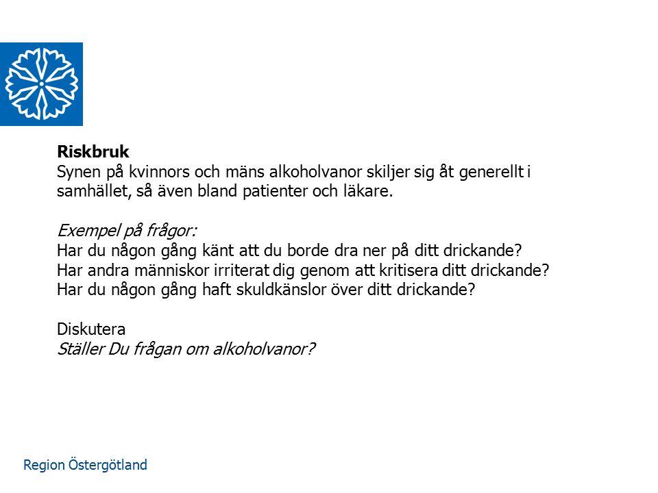 Region Östergötland Riskbruk Synen på kvinnors och mäns alkoholvanor skiljer sig åt generellt i samhället, så även bland patienter och läkare. Exempel