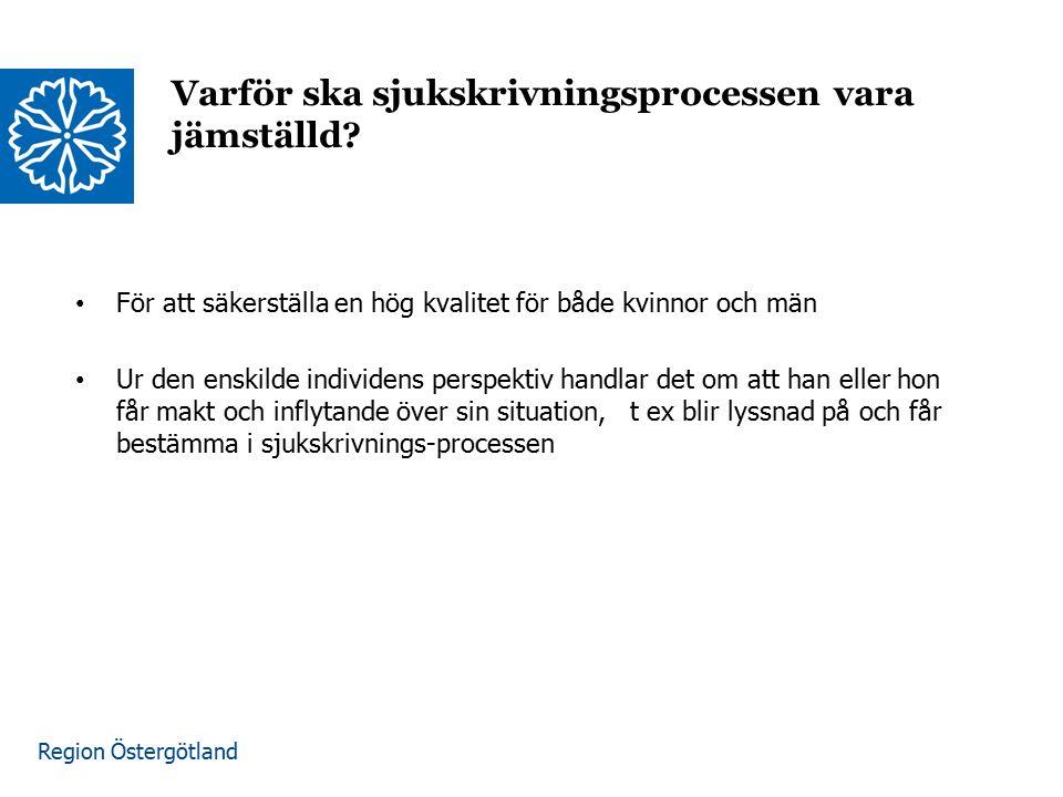 Region Östergötland Varför ska sjukskrivningsprocessen vara jämställd? För att säkerställa en hög kvalitet för både kvinnor och män Ur den enskilde in