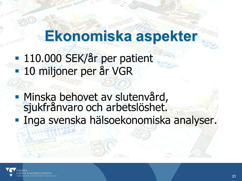 23 Ekonomiska aspekter  110.000 SEK/år per patient  10 miljoner per år VGR  Minska behovet av slutenvård, sjukfrånvaro och arbetslöshet.