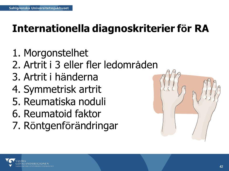 42 Internationella diagnoskriterier f ö r RA 1.Morgonstelhet 2.Artrit i 3 eller fler ledomr å den 3.Artrit i h ä nderna 4.Symmetrisk artrit 5.Reumatiska noduli 6.Reumatoid faktor 7.R ö ntgenf ö r ä ndringar