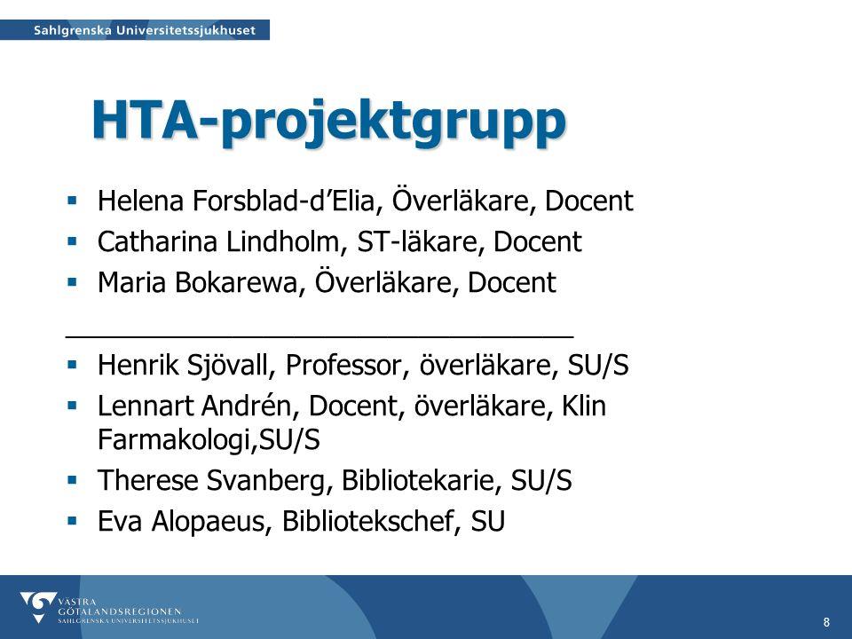8 HTA-projektgrupp  Helena Forsblad-d'Elia, Överläkare, Docent  Catharina Lindholm, ST-läkare, Docent  Maria Bokarewa, Överläkare, Docent _________________________________  Henrik Sjövall, Professor, överläkare, SU/S  Lennart Andrén, Docent, överläkare, Klin Farmakologi,SU/S  Therese Svanberg, Bibliotekarie, SU/S  Eva Alopaeus, Bibliotekschef, SU