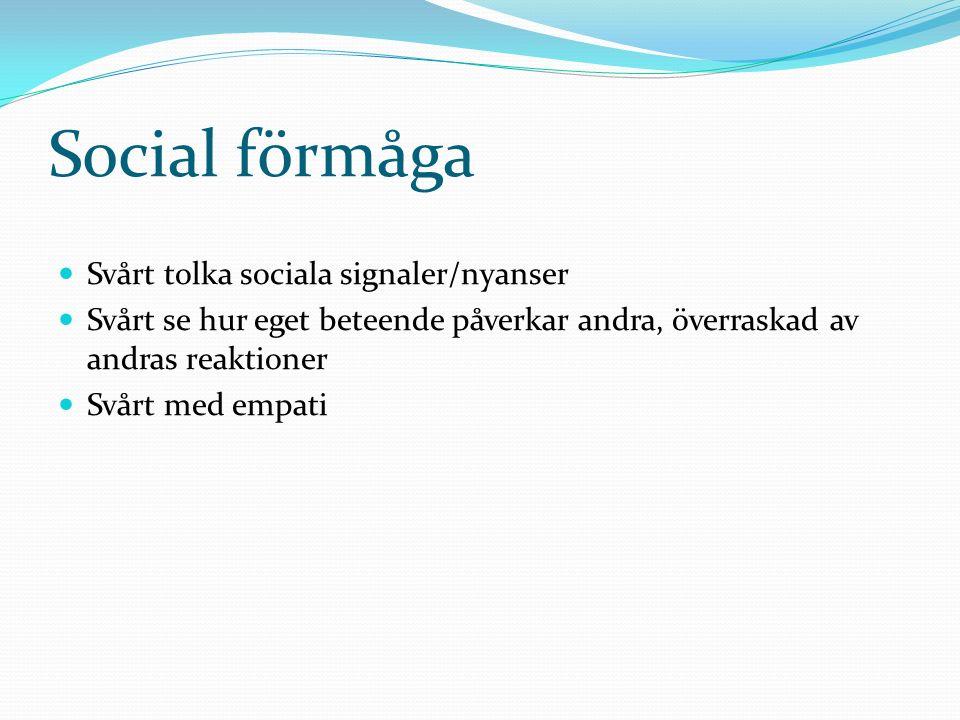 Social förmåga Svårt tolka sociala signaler/nyanser Svårt se hur eget beteende påverkar andra, överraskad av andras reaktioner Svårt med empati