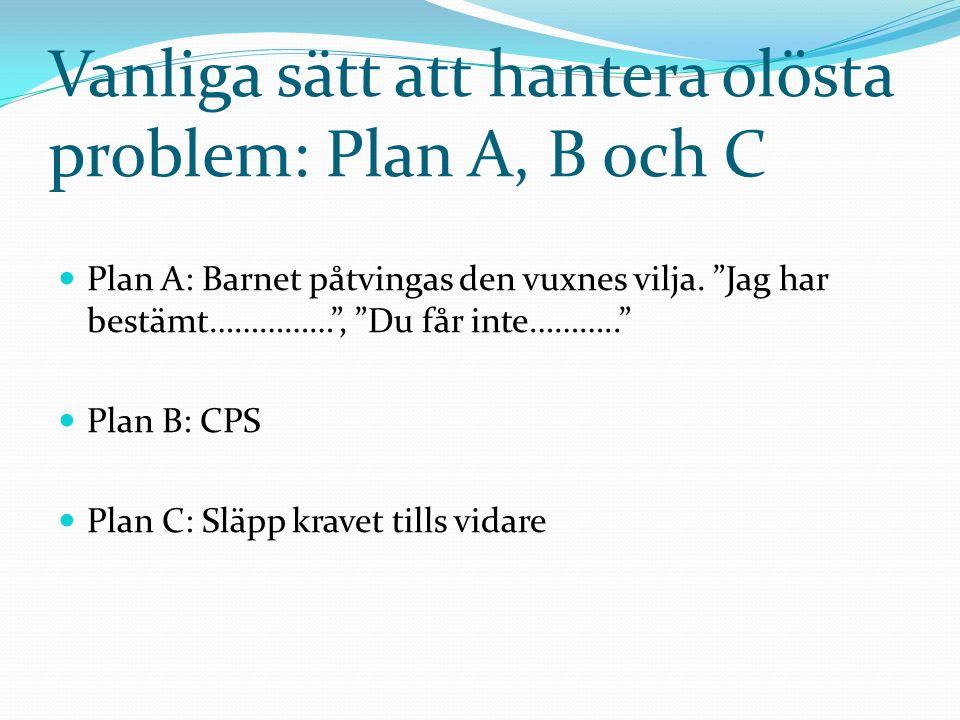 """Vanliga sätt att hantera olösta problem: Plan A, B och C Plan A: Barnet påtvingas den vuxnes vilja. """"Jag har bestämt……………"""", """"Du får inte……….."""" Plan B:"""