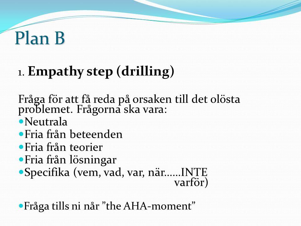 Plan B 1. Empathy step (drilling) Fråga för att få reda på orsaken till det olösta problemet. Frågorna ska vara: Neutrala Fria från beteenden Fria frå