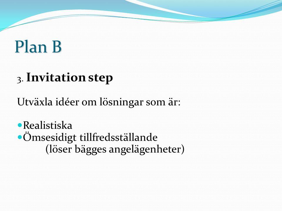 Plan B 3. Invitation step Utväxla idéer om lösningar som är: Realistiska Ömsesidigt tillfredsställande (löser bägges angelägenheter)