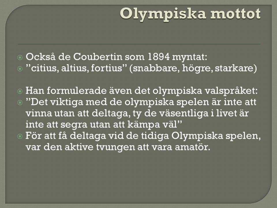  Också de Coubertin som 1894 myntat:  citius, altius, fortius (snabbare, högre, starkare)  Han formulerade även det olympiska valspråket:  Det viktiga med de olympiska spelen är inte att vinna utan att deltaga, ty de väsentliga i livet är inte att segra utan att kämpa väl  För att få deltaga vid de tidiga Olympiska spelen, var den aktive tvungen att vara amatör.