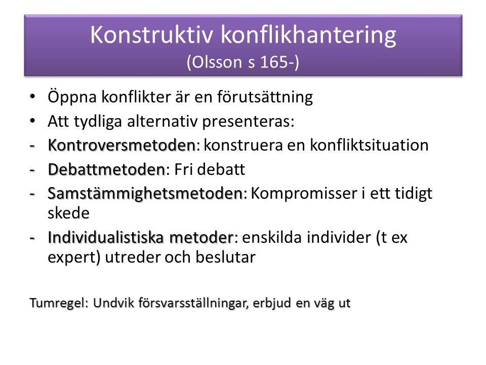 Konstruktiv konflikhantering (Olsson s 165-) Öppna konflikter är en förutsättning Att tydliga alternativ presenteras: -Kontroversmetoden -Kontroversmetoden: konstruera en konfliktsituation -Debattmetoden -Debattmetoden: Fri debatt -Samstämmighetsmetoden -Samstämmighetsmetoden: Kompromisser i ett tidigt skede -Individualistiska metoder -Individualistiska metoder: enskilda individer (t ex expert) utreder och beslutar Tumregel: Undvik försvarsställningar, erbjud en väg ut