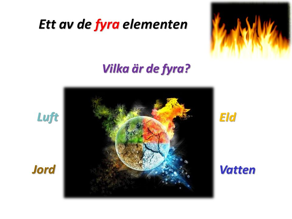 Ett av de fyra elementen Vilka är de fyra? Vatten Eld Luft Jord