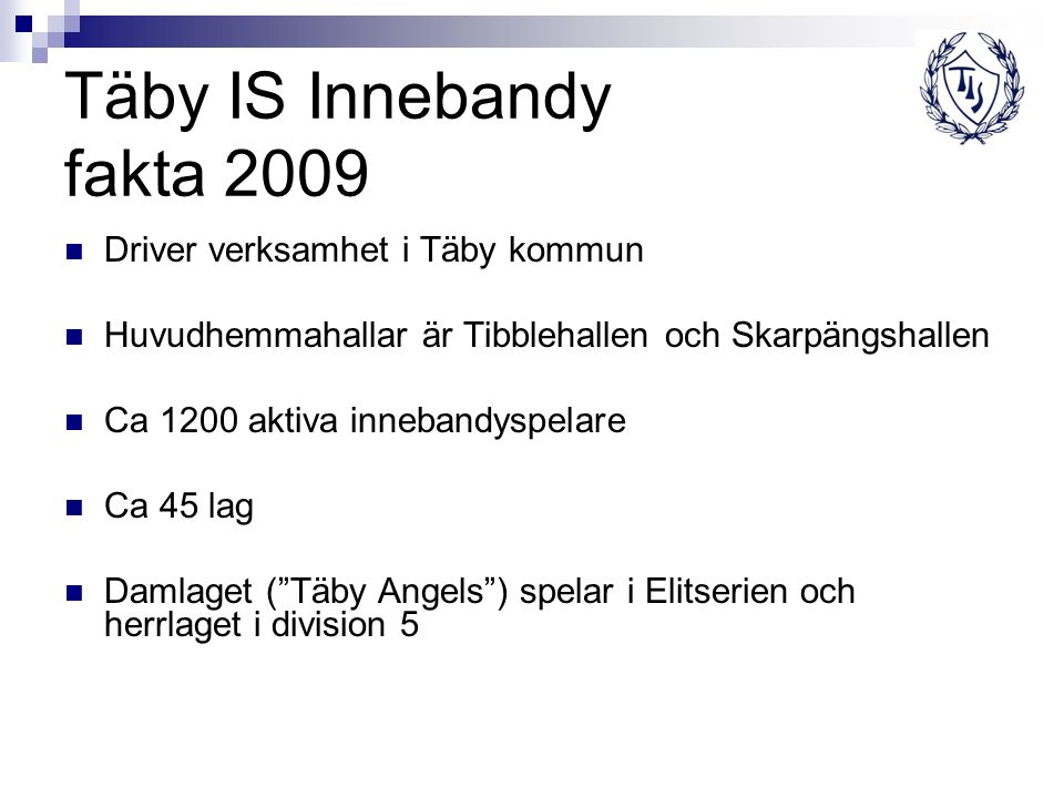 Täby IS Innebandy fakta 2009 Driver verksamhet i Täby kommun Huvudhemmahallar är Tibblehallen och Skarpängshallen Ca 1200 aktiva innebandyspelare Ca 4