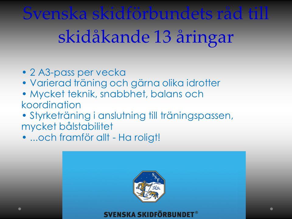 Svenska skidförbundets råd till skidåkande 13 åringar 2 A3-pass per vecka Varierad träning och gärna olika idrotter Mycket teknik, snabbhet, balans och koordination Styrketräning i anslutning till träningspassen, mycket bålstabilitet...och framför allt - Ha roligt!