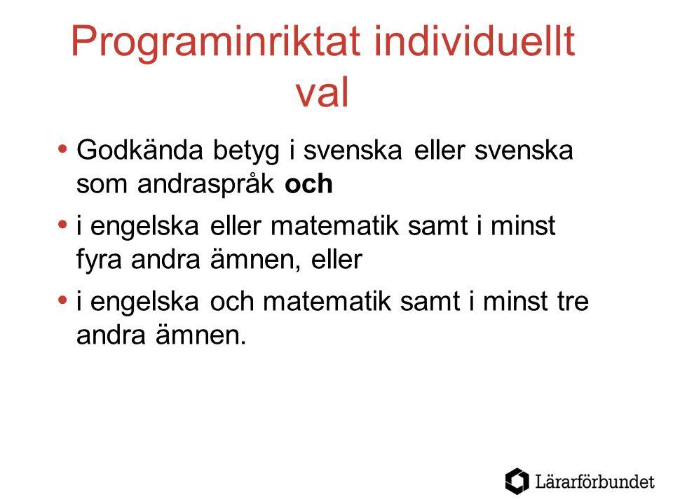 Programinriktat individuellt val  Godkända betyg i svenska eller svenska som andraspråk och  i engelska eller matematik samt i minst fyra andra ämnen, eller  i engelska och matematik samt i minst tre andra ämnen.