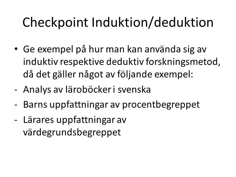 Checkpoint Induktion/deduktion Ge exempel på hur man kan använda sig av induktiv respektive deduktiv forskningsmetod, då det gäller något av följande exempel: -Analys av läroböcker i svenska -Barns uppfattningar av procentbegreppet -Lärares uppfattningar av värdegrundsbegreppet