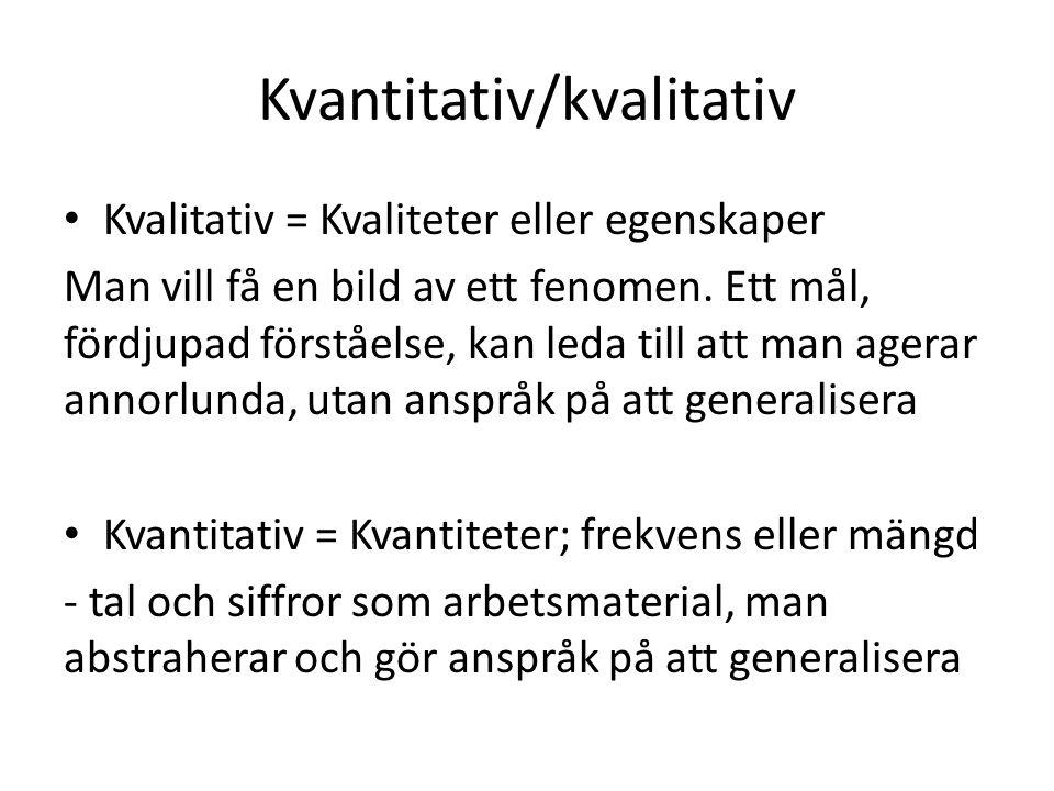 Kvantitativ/kvalitativ Kvalitativ = Kvaliteter eller egenskaper Man vill få en bild av ett fenomen.