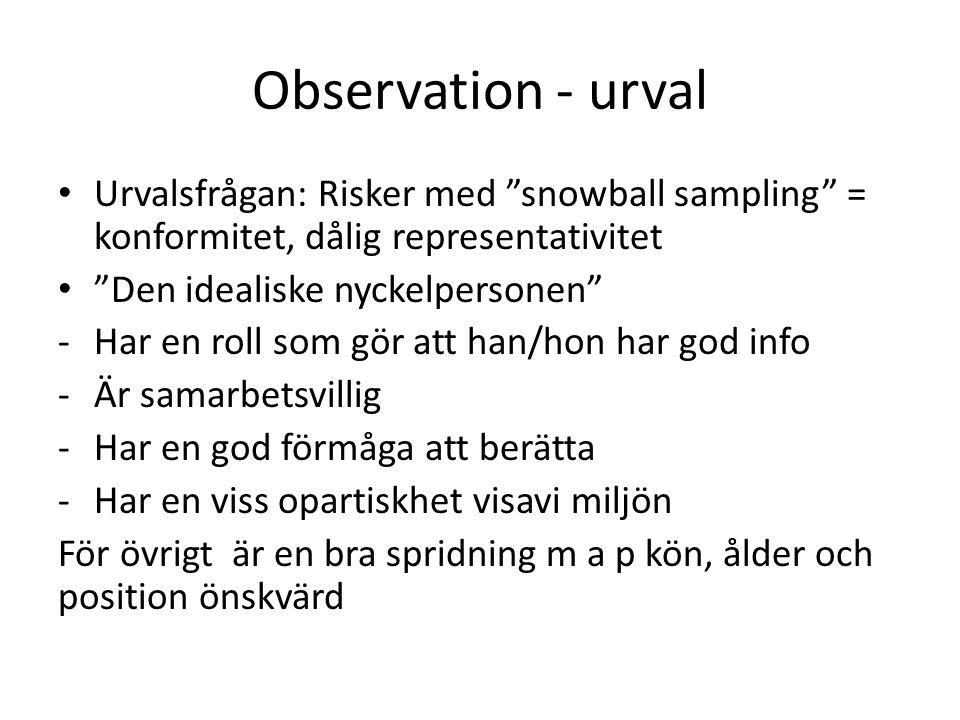Observation - urval Urvalsfrågan: Risker med snowball sampling = konformitet, dålig representativitet Den idealiske nyckelpersonen -Har en roll som gör att han/hon har god info -Är samarbetsvillig -Har en god förmåga att berätta -Har en viss opartiskhet visavi miljön För övrigt är en bra spridning m a p kön, ålder och position önskvärd