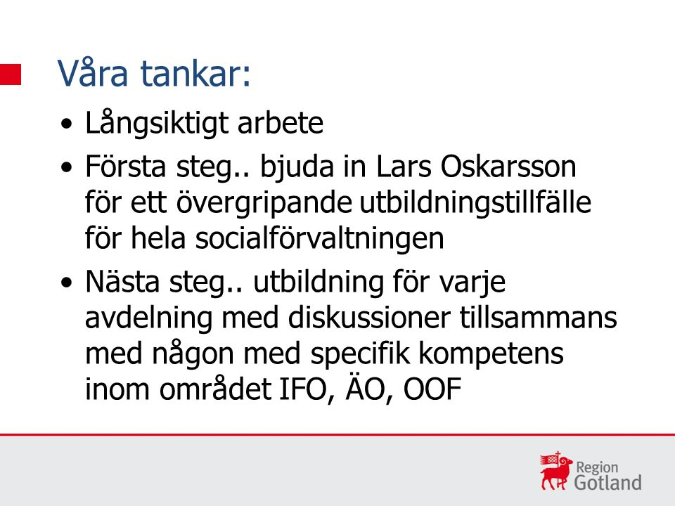 Långsiktigt arbete Första steg.. bjuda in Lars Oskarsson för ett övergripande utbildningstillfälle för hela socialförvaltningen Nästa steg.. utbildnin