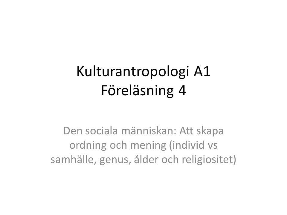 Kulturantropologi A1 Föreläsning 4 Den sociala människan: Att skapa ordning och mening (individ vs samhälle, genus, ålder och religiositet)