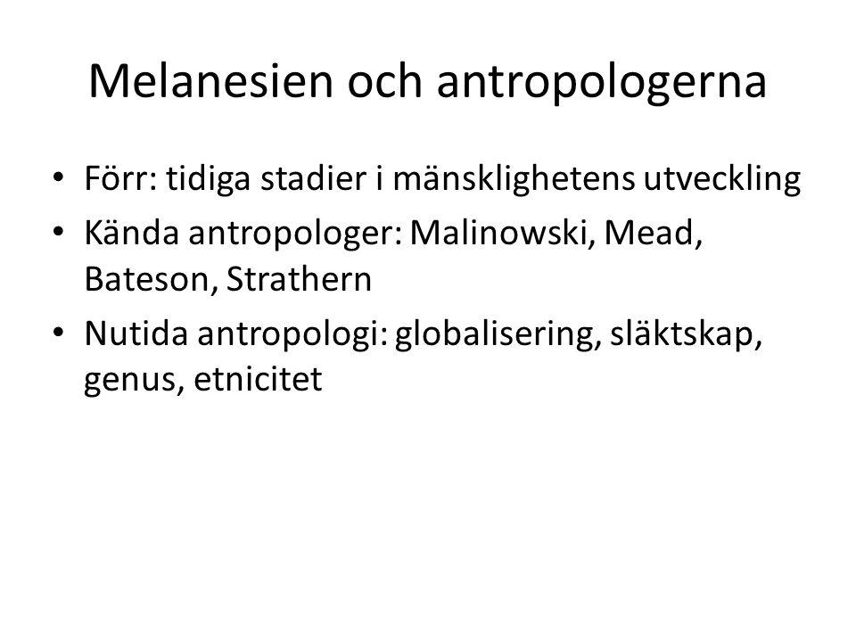 Melanesien och antropologerna Förr: tidiga stadier i mänsklighetens utveckling Kända antropologer: Malinowski, Mead, Bateson, Strathern Nutida antropologi: globalisering, släktskap, genus, etnicitet