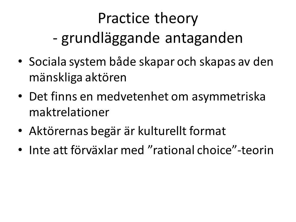 Practice theory - grundläggande antaganden Sociala system både skapar och skapas av den mänskliga aktören Det finns en medvetenhet om asymmetriska maktrelationer Aktörernas begär är kulturellt format Inte att förväxlar med rational choice -teorin