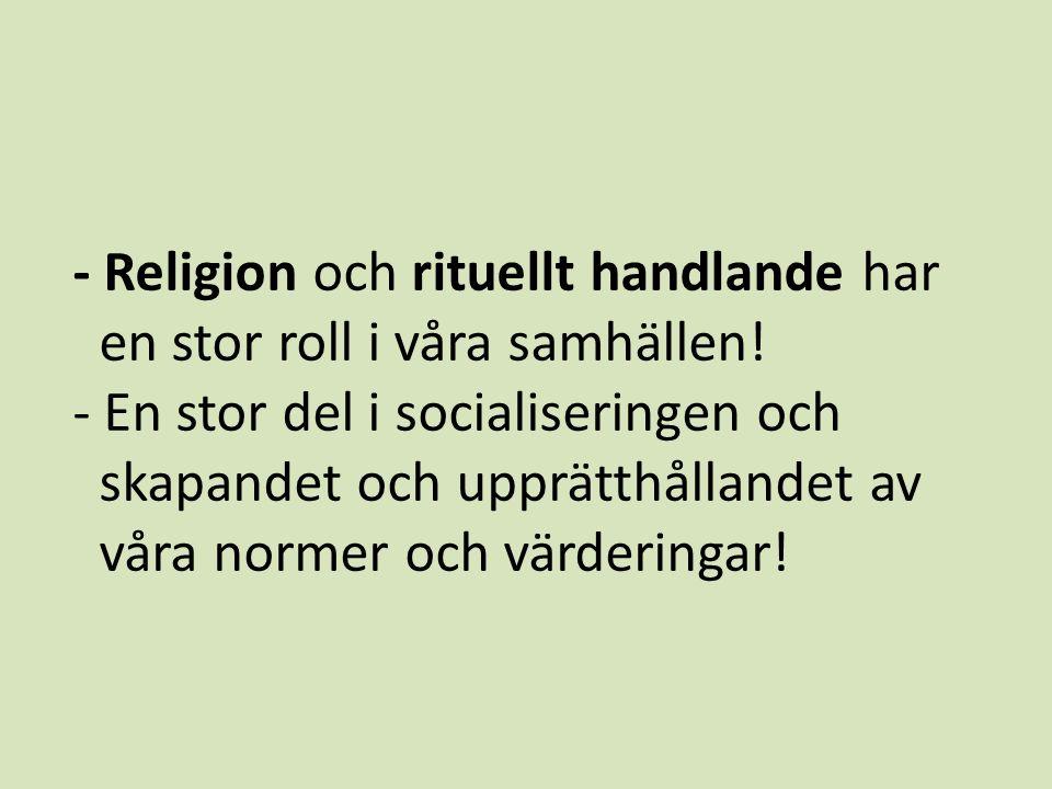 - Religion och rituellt handlande har en stor roll i våra samhällen.