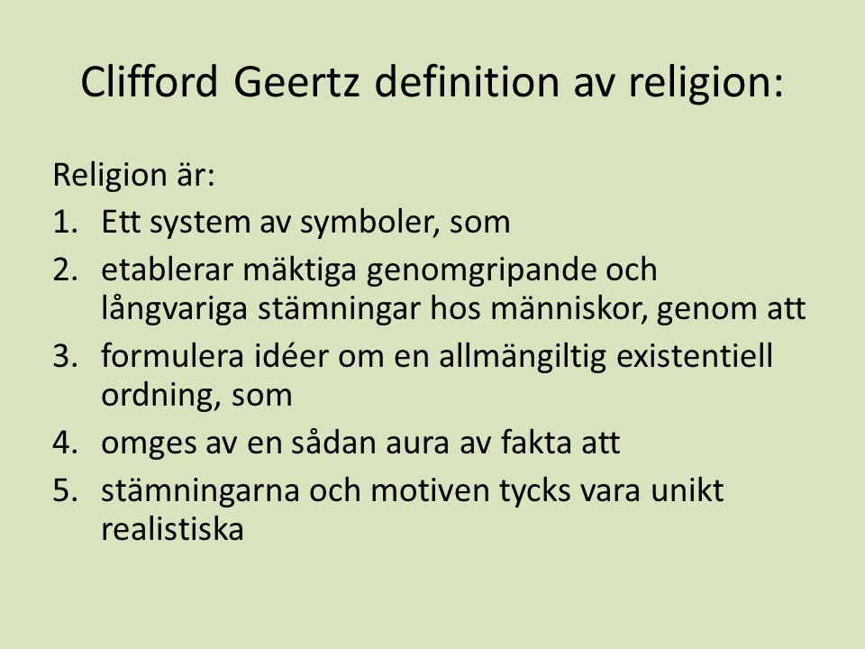 Clifford Geertz definition av religion: Religion är: 1.Ett system av symboler, som 2.etablerar mäktiga genomgripande och långvariga stämningar hos människor, genom att 3.formulera idéer om en allmängiltig existentiell ordning, som 4.omges av en sådan aura av fakta att 5.stämningarna och motiven tycks vara unikt realistiska
