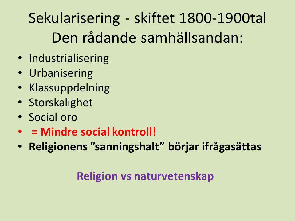 Sekularisering - skiftet 1800-1900tal Den rådande samhällsandan: Industrialisering Urbanisering Klassuppdelning Storskalighet Social oro = Mindre social kontroll.