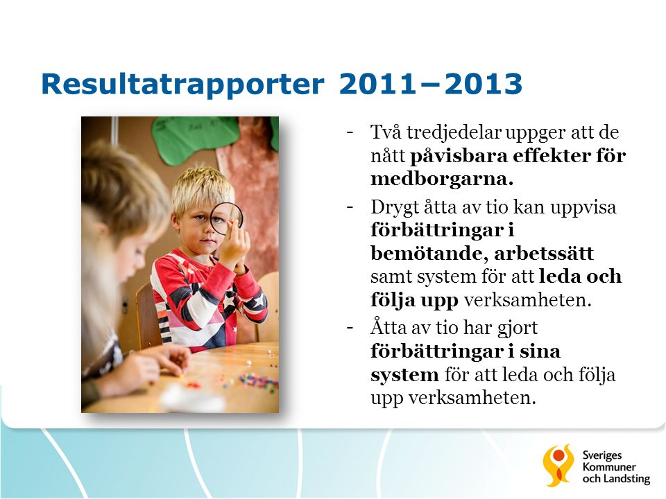 Resultatrapporter 2011−2013 -Två tredjedelar uppger att de nått påvisbara effekter för medborgarna. -Drygt åtta av tio kan uppvisa förbättringar i bem