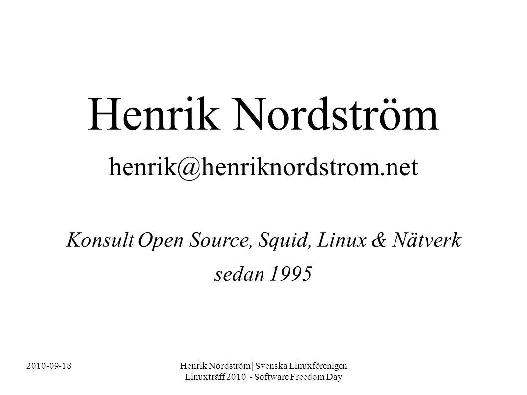 2010-09-18Henrik Nordström | Svenska Linuxförenigen Linuxträff 2010 - Software Freedom Day Henrik Nordström henrik@henriknordstrom.net Konsult Open Source, Squid, Linux & Nätverk sedan 1995
