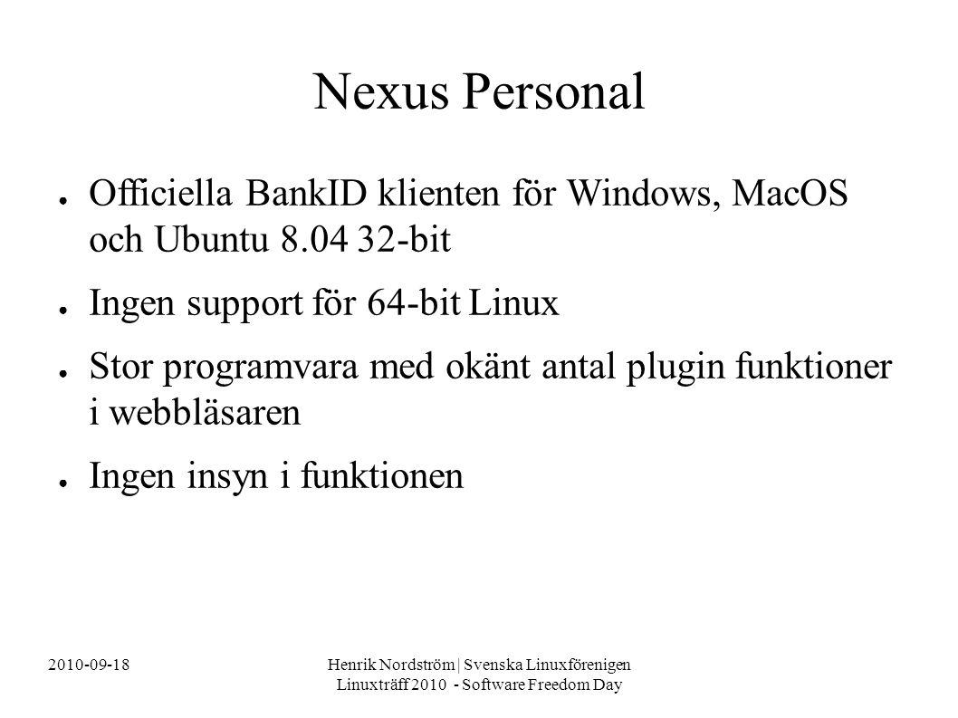 2010-09-18Henrik Nordström | Svenska Linuxförenigen Linuxträff 2010 - Software Freedom Day Nexus Personal ● Officiella BankID klienten för Windows, MacOS och Ubuntu 8.04 32-bit ● Ingen support för 64-bit Linux ● Stor programvara med okänt antal plugin funktioner i webbläsaren ● Ingen insyn i funktionen