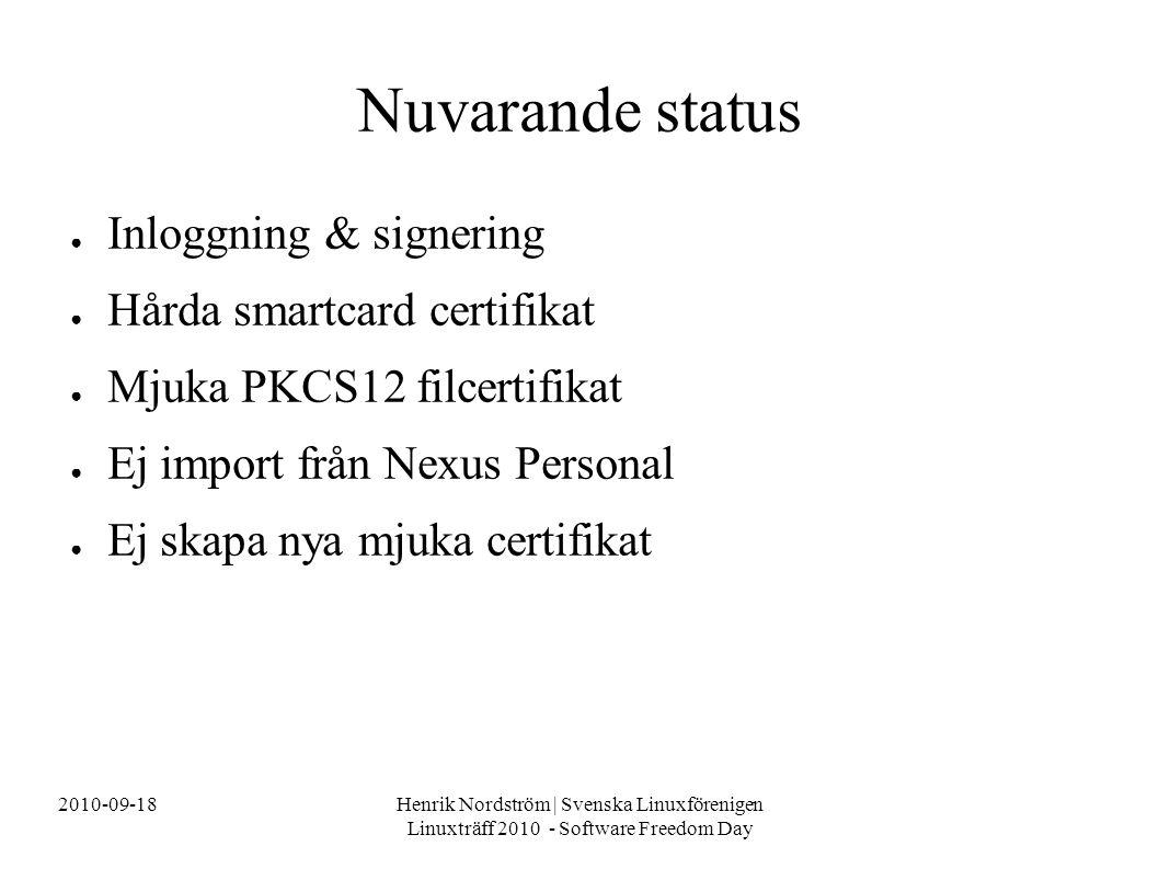 2010-09-18Henrik Nordström | Svenska Linuxförenigen Linuxträff 2010 - Software Freedom Day Nuvarande status ● Inloggning & signering ● Hårda smartcard certifikat ● Mjuka PKCS12 filcertifikat ● Ej import från Nexus Personal ● Ej skapa nya mjuka certifikat