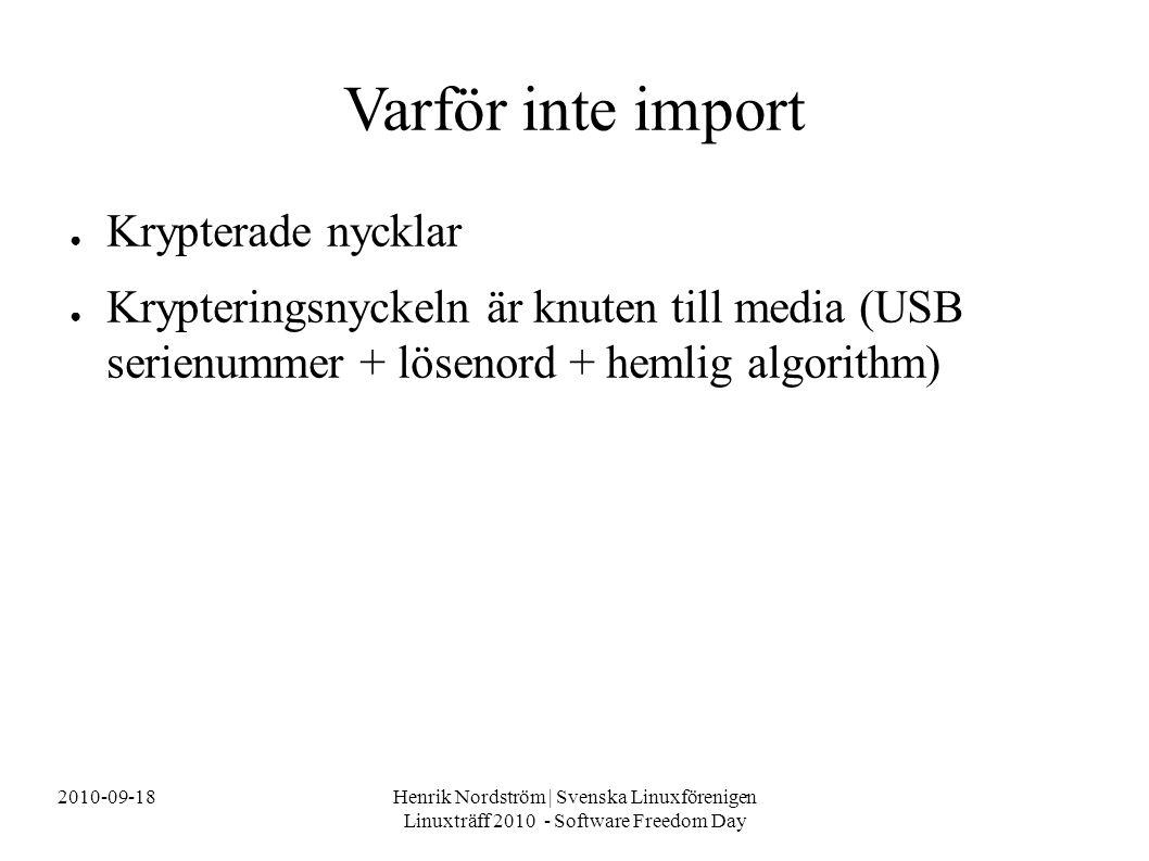 2010-09-18Henrik Nordström | Svenska Linuxförenigen Linuxträff 2010 - Software Freedom Day Varför inte import ● Krypterade nycklar ● Krypteringsnyckeln är knuten till media (USB serienummer + lösenord + hemlig algorithm)