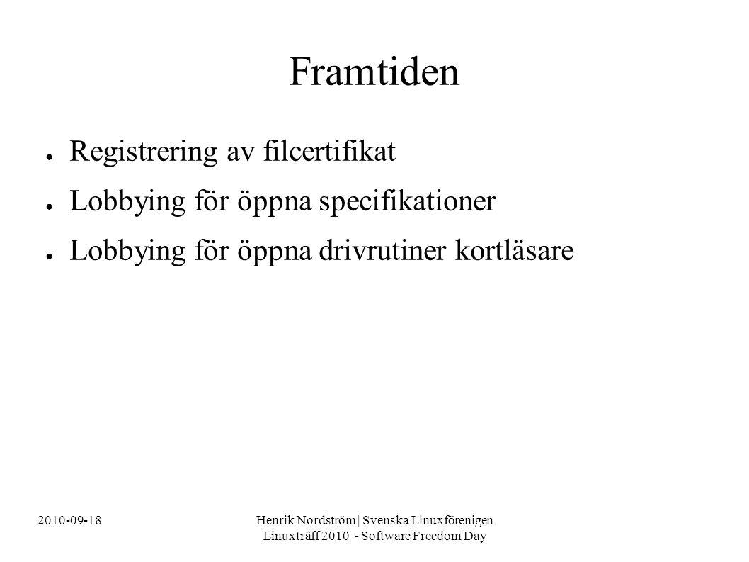2010-09-18Henrik Nordström | Svenska Linuxförenigen Linuxträff 2010 - Software Freedom Day Framtiden ● Registrering av filcertifikat ● Lobbying för öppna specifikationer ● Lobbying för öppna drivrutiner kortläsare